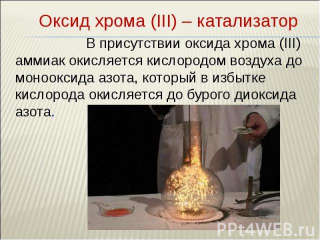Оксид хрома (III) – катализатор Оксид хрома (III) – катализатор В присутствии оксида хрома (III) аммиак окисляется кислородом воздуха до монооксида азота, который в избытке кислорода окисляется до бурого диоксида азота.