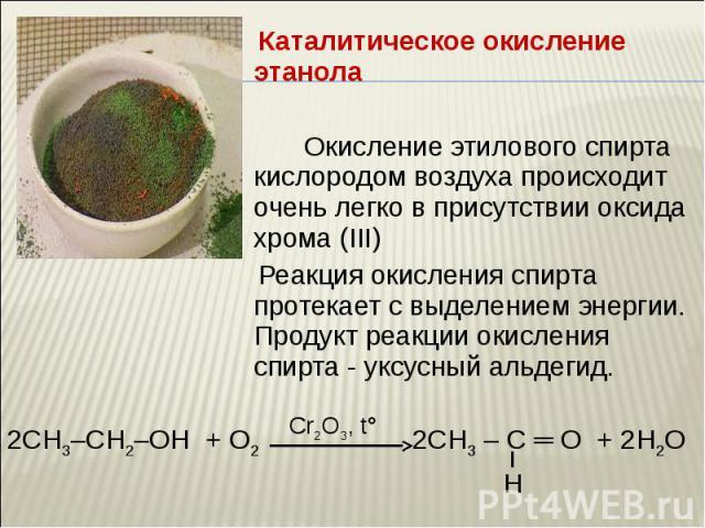 Каталитическое окисление этанола Каталитическое окисление этанола Окисление этилового спирта кислородом воздуха происходит очень легко в присутствии оксида хрома (III) Реакция окисления спирта протекает с выделением энергии. Продукт реакции окислени…
