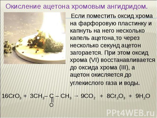 Если поместить оксид хрома на фарфоровую пластинку и капнуть на него несколько капель ацетона,то через несколько секунд ацетон загорается. При этом оксид хрома (VI) восстанавливается до оксида хрома (III), а ацетон окисляется до углекислого газа и в…