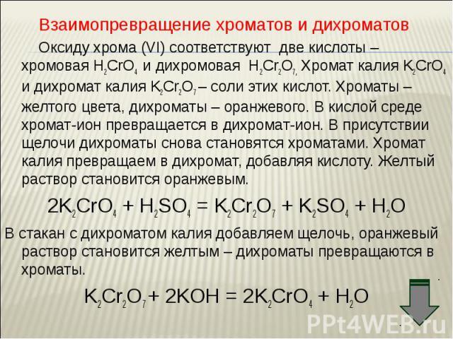 Взаимопревращение хроматов и дихроматов Взаимопревращение хроматов и дихроматов Оксиду хрома (VI) соответствуют две кислоты – хромовая Н2CrO4 и дихромовая Н2Cr2O7, Хромат калия K2CrO4 и дихромат калия K2Cr2O7 – соли этих кислот. Хроматы – желтого цв…