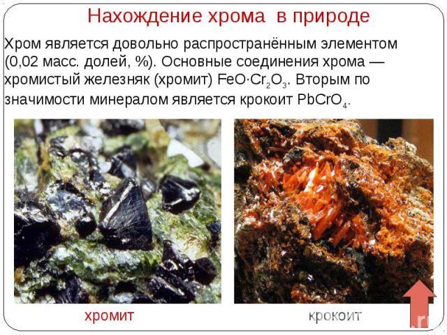 Нахождение хрома в природе Хром является довольно распространённым элементом (0,02 масс. долей,%). Основные соединения хрома— хромистый железняк (хромит) FeO·Cr2O3. Вторым по значимости минералом является крокоит PbCrO4.