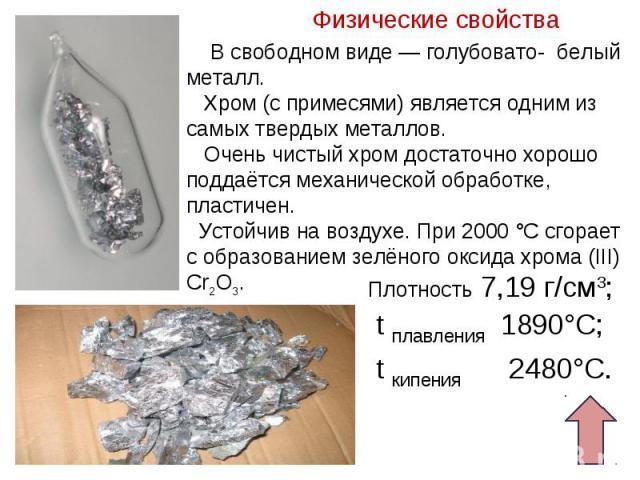 В свободном виде— голубовато- белый металл. Хром (с примесями) является одним из самых твердых металлов. Очень чистый хром достаточно хорошо поддаётся механической обработке, пластичен. Устойчив на воздухе. При 2000°C сгорает с образованием зелёно…