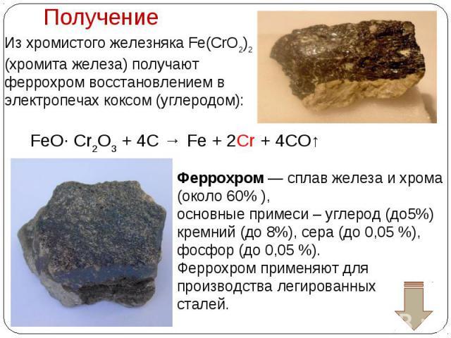 Из хромистого железняка Fe(CrO2)2 (хромита железа) получают феррохром восстановлением в электропечах коксом (углеродом): Феррохром— сплав железа и хрома (около 60%), основные примеси– углерод (до5%) кремний (до 8%), сера (до 0,05%), фосфор (до 0…