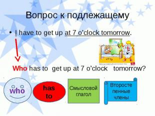 Вопрос к подлежащему I have to get up at 7 o'clock tomorrow. Who has to get up a