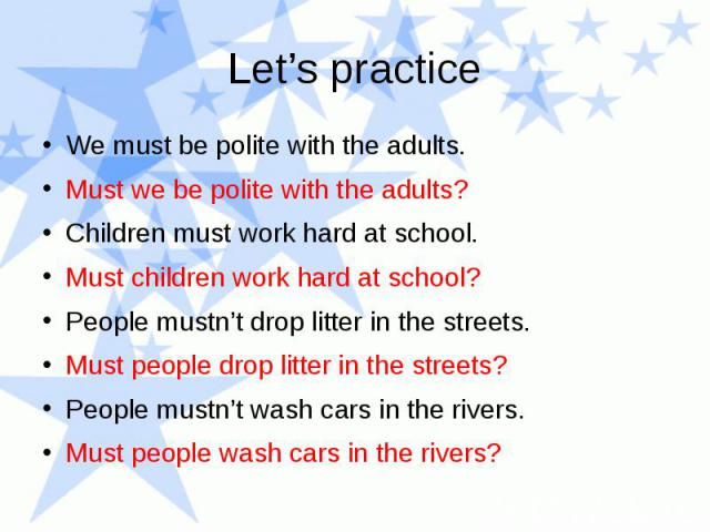 We must be polite with the adults. Must we be polite with the adults? Children must work hard at school. Must children work hard at school? People mustn't drop litter in the streets. Must people drop litter in the streets? People mustn't wash cars i…