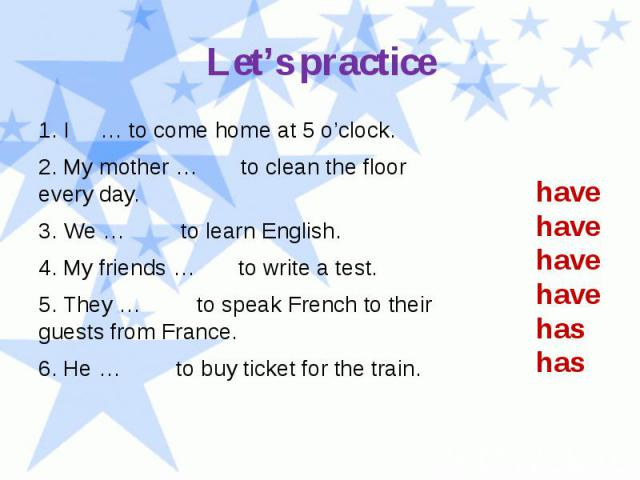 Let's practice 1. I … to come home at 5 o'clock. 2. My mother … to clean the floor every day. 3. We … to learn English. 4. My friends … to write a test. 5. They … to speak French to their guests from France. 6. He … to buy ticket for the train.