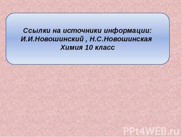 Ссылки на источники информации: И.И.Новошинский , Н.С.Новошинская Химия 10 класс