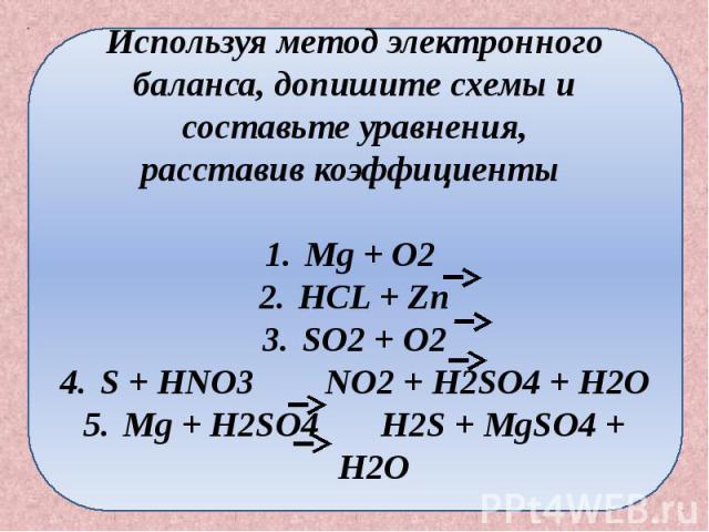 Используя метод электронного баланса, допишите схемы и составьте уравнения, расставив коэффициенты Mg + O2 HCL + Zn SO2 + O2 S + HNO3 NO2 + H2SO4 + H2O Mg + H2SO4 H2S + MgSO4 + H2O