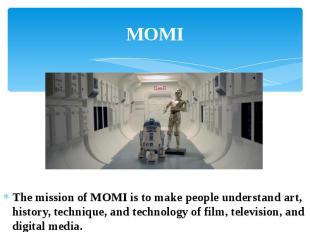 MOMI The mission of MOMI is to make people understand art, history, technique, a