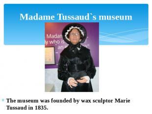 Madame Tussaud`s museum The museum was founded by wax sculptor Marie Tussaud in
