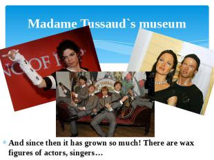 Madame Tussaud`s museum And since then it has grown so much! There are wax figur