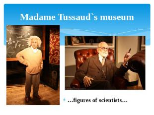 Madame Tussaud`s museum …figures of scientists…