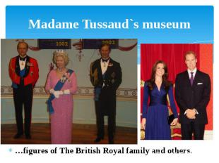 Madame Tussaud`s museum …figures of The British Royal family and others.