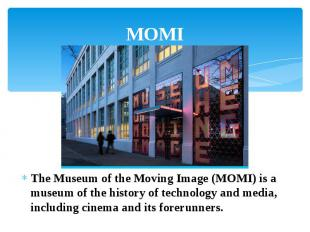 MOMI The Museum of the Moving Image (MOMI) is a museum of the history of technol