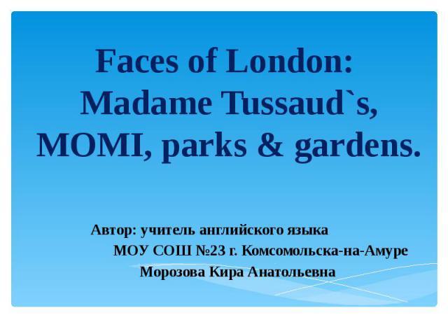 Faces of London: Madame Tussaud`s, MOMI, parks & gardens Автор: учитель английского языка МОУ СОШ №23 г. Комсомольска-на-Амуре Морозова Кира Анатольевна