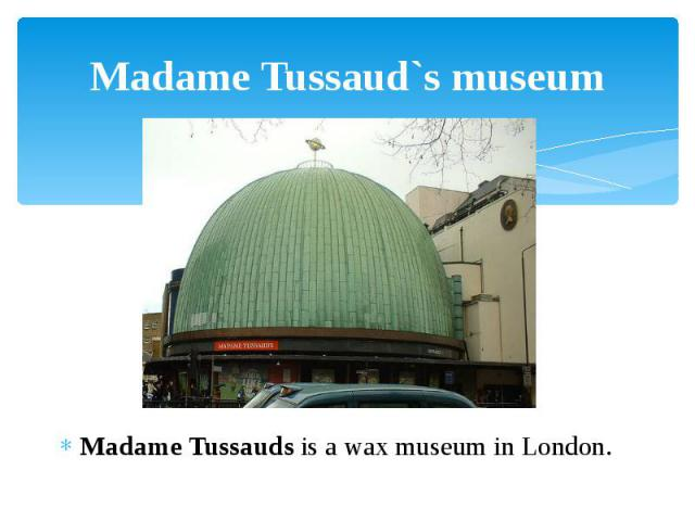 Madame Tussaud`s museum Madame Tussauds is a wax museum in London.