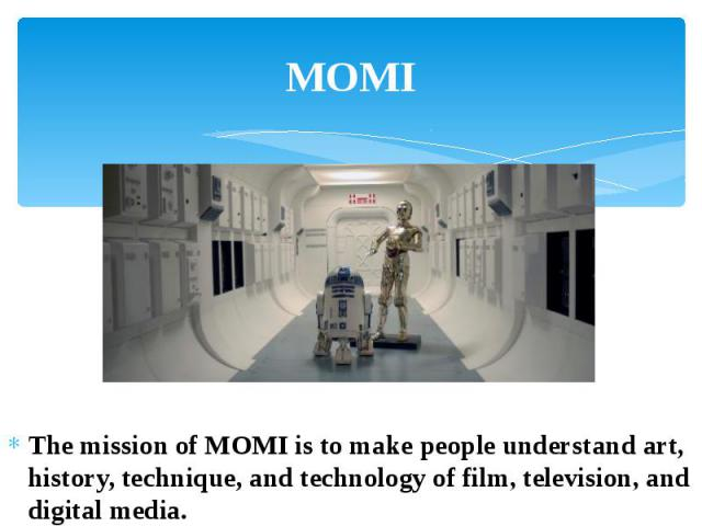 MOMI The mission of MOMI is to make people understand art, history, technique, and technology of film, television, and digital media.