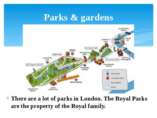 Parks & gardens There are a lot of parks in London. The Royal Parks are the property of the Royal family.