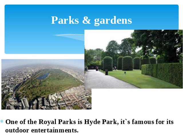 Parks & gardens One of the Royal Parks is Hyde Park, it`s famous for its outdoor entertainments.