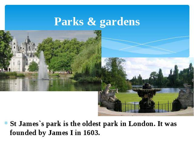 Parks & gardens St James`s park is the oldest park in London. It was founded by James I in 1603.