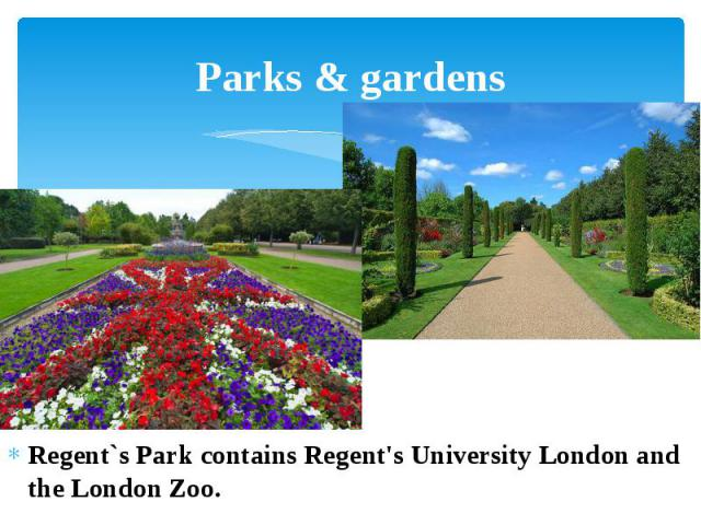 Parks & gardens Regent`s Park contains Regent's University London and the London Zoo.