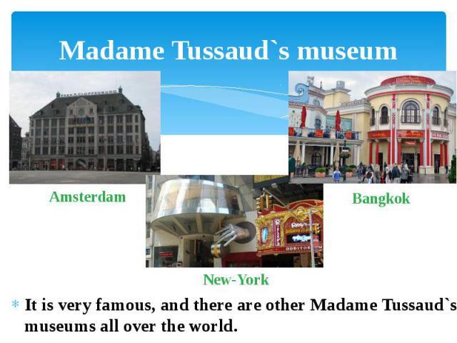Madame Tussaud`s museum It is very famous, and there are other Madame Tussaud`s museums all over the world.
