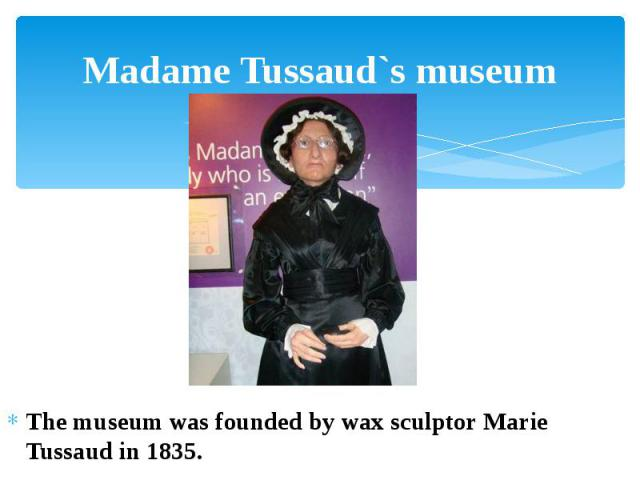 Madame Tussaud`s museum The museum was founded by wax sculptor Marie Tussaud in 1835.