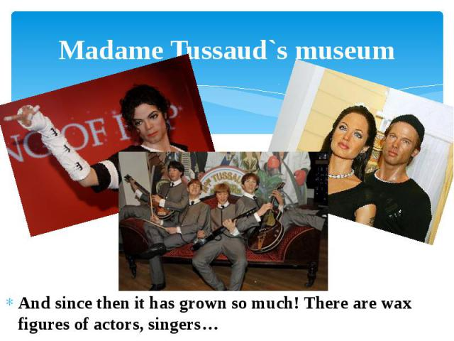 Madame Tussaud`s museum And since then it has grown so much! There are wax figures of actors, singers…