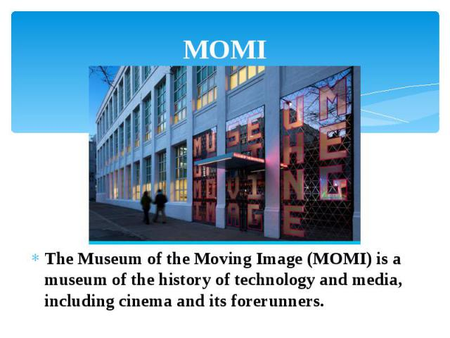 MOMI The Museum of the Moving Image (MOMI) is a museum of the history of technology and media, including cinema and its forerunners.