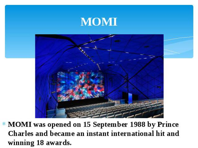 MOMI MOMI was opened on 15 September 1988 by Prince Charles and became an instant international hit and winning 18 awards.