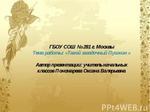 ГБОУ СОШ № 281 г. Москвы Тема работы: «Такой загадочный Пушкин » Автор презентац