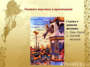 Назовите персонаж и произведение Сказка о золотом петушке: Царь Дадон Золотой пе
