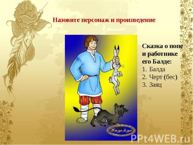 Назовите персонаж и произведение Сказка о попе и работнике его Балде: Балда Черт (бес) Заяц