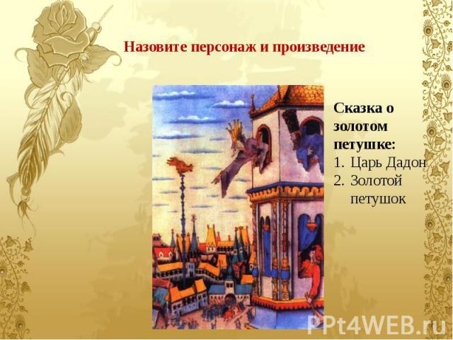Назовите персонаж и произведение Сказка о золотом петушке: Царь Дадон Золотой петушок