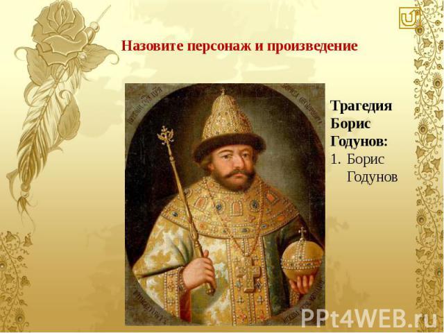 Назовите персонаж и произведение Трагедия Борис Годунов: Борис Годунов