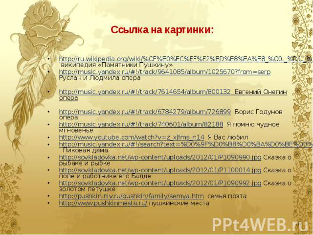 Ссылка на картинки: http://ru.wikipedia.org/wiki/%CF%E0%EC%FF%F2%ED%E8%EA%E8_%C0._%D1._%CF%F3%F8%EA%E8%ED%F3 википедия «Памятники Пушкину» http://music.yandex.ru/#!/track/9641085/album/1025670?from=serp Руслан и Людмила опера http://music.yandex.ru/…