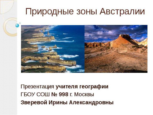 Природные зоны Австралии Презентация учителя географии ГБОУ СОШ № 998 г. Москвы Зверевой Ирины Александровны