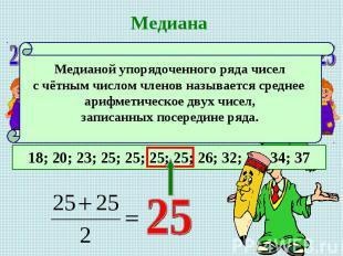 МедианаМедианой упорядоченного ряда чисел с чётным числом членов называется сред