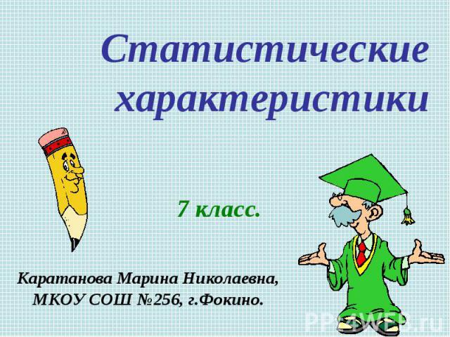 Статистические характеристики 7 класс. Каратанова Марина Николаевна, МКОУ СОШ №256, г.Фокино.