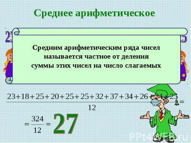 Среднее арифметическое Средним арифметическим ряда чисел называется частное от деления суммы этих чисел на число слагаемых