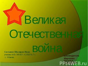 Великая Отечественная война Составил Шкляров Иван, ученик 4«Б» МОБУ «СОШ № 7», г