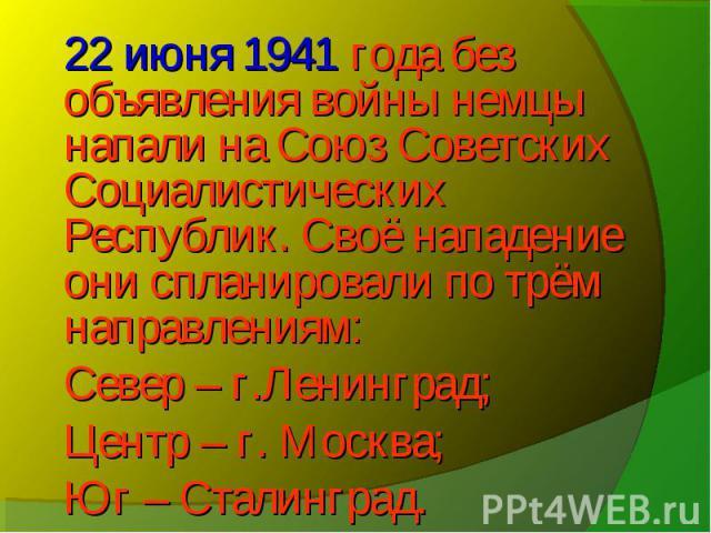 22 июня 1941 года без объявления войны немцы напали на Союз Советских Социалистических Республик. Своё нападение они спланировали по трём направлениям: Север – г.Ленинград; Центр – г. Москва; Юг – Сталинград.