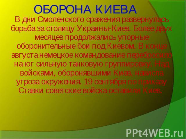 В дни Смоленского сражения развернулась борьба за столицу Украины-Киев. Более двух месяцев продолжались упорные оборонительные бои под Киевом. В конце августа немецкое командование перебросило на юг сильную танковую группировку. Над войсками, оборон…