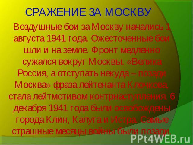 Воздушные бои за Москву начались 1 августа 1941 года. Ожесточенные бои шли и на земле. Фронт медленно сужался вокруг Москвы. «Велика Россия, а отступать некуда – позади Москва» фраза лейтенанта Клочкова, стала лейтмотивом контрнаступления. 6 декабря…