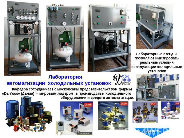 Кафедра сотрудничает с московским представительством фирмы «Danfoss» (Дания) – мировым лидером в производстве холодильного оборудования и средств автоматизации. Лабораторные стенды позволяют имитировать реальные условия эксплуатации холодильных установок