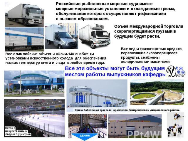 Российские рыболовные морские суда имеют мощные морозильные установки и охлаждаемые трюма, обслуживание которых осуществляют рефмеханики с высшем образованием. Объем международной торговли скоропортящимися грузами в будущем будет расти. Все олимпийс…