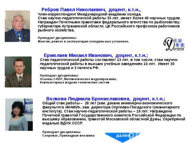 Ребров Павел Николаевич, доцент, к.т.н., Член-корреспондент Международной академии холода. Стаж научно-педагогической работы 35 лет, имеет более 40 научных трудов. Награжден Почетными грамотами федерального агентства по рыболовству, губернатора Астр…