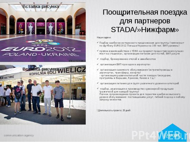 Поощрительная поездка для партнеров STADA/»Нижфарм» Наши задачи: Подбор наиболее интересного предложения для группы (чемпионат по футболу EURO2012 Польша-Украина на 100 чел. ВИП уровень) прямоевзаимодействиес УЕФА на предметпредост…