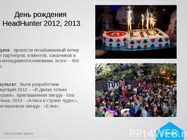 День рождения HeadHunter 2012, 2013 Задача: провести незабываемый вечер для партнеров, клиентов, заказчиков и топ-менеджмента компании, всего – 400 чел. Результат: была разработана концепция 2012 – «В джазе только девушки», приглашенная звезда - Ева…