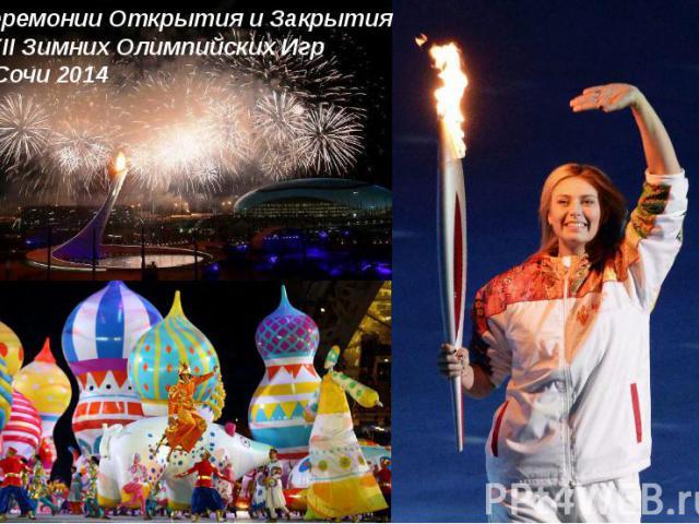 Церемонии Открытия и Закрытия XXII Зимних Олимпийских Игр в Сочи 2014